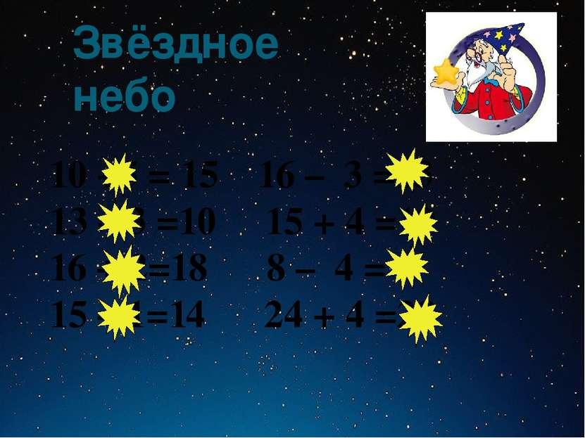 Звёздное небо 10 +5 = 15 16 – 3 =13 13 – 3 =10 15 + 4 =19 16 + 2=18 8 – 4 = 4...
