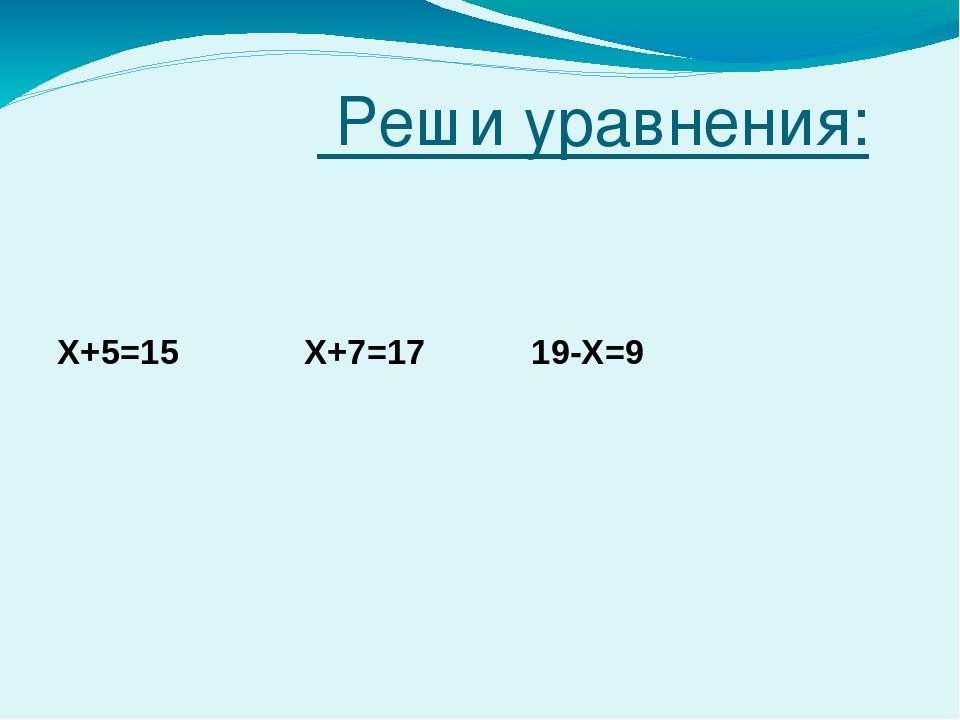 Реши уравнения: Х+5=15 Х+7=17 19-Х=9