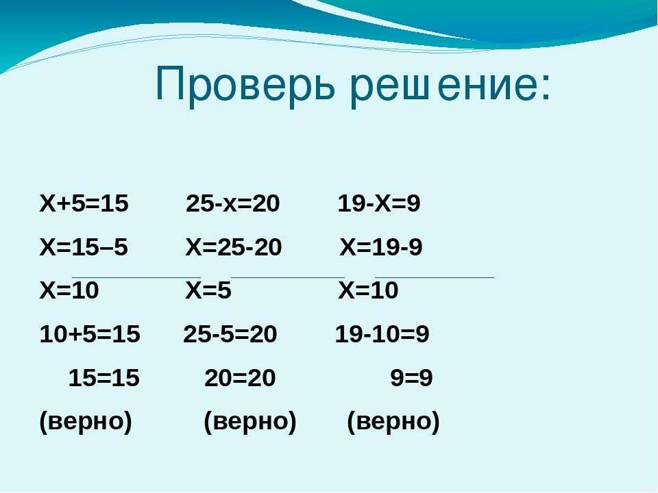 Проверь решение: Х+5=15 25-х=20 19-Х=9 Х=15–5 Х=25-20 Х=19-9 Х=10 Х=5 Х=10 10...