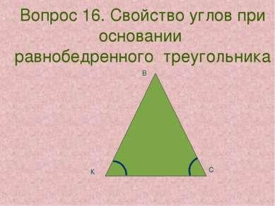 Вопрос 16. Свойство углов при основании равнобедренного треугольника К В С