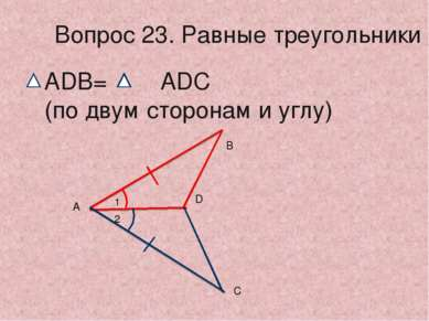 1 2 А С D В Вопрос 23. Равные треугольники ADB= ADC (по двум сторонам и углу)