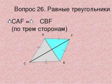 С А В F Вопрос 26. Равные треугольники CAF = CBF (по трем сторонам)