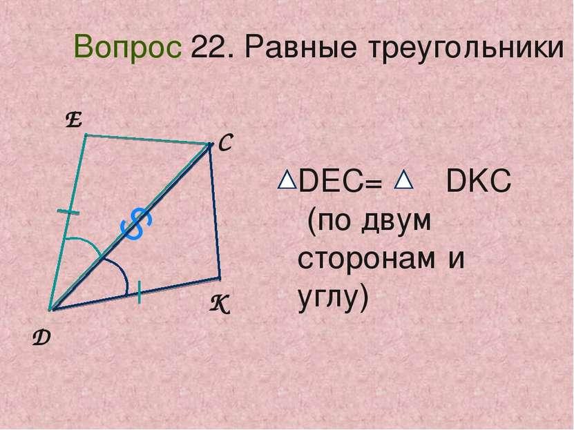 D E C K S Вопрос 22. Равные треугольники DEC= DKC (по двум сторонам и углу)