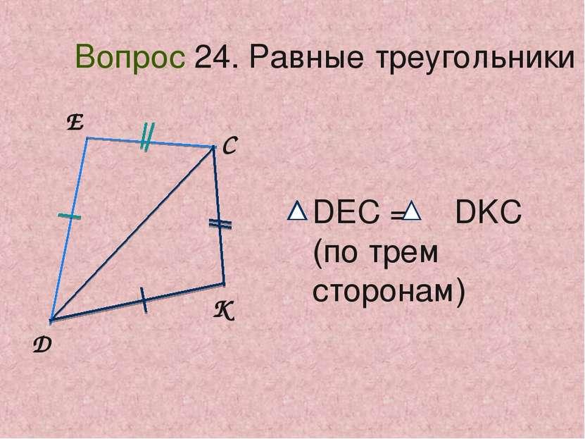 D E C K Вопрос 24. Равные треугольники DEC = DKC (по трем сторонам)