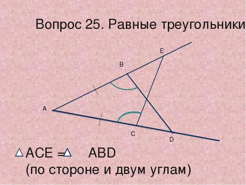 А В Е С D АСЕ = АВD (по стороне и двум углам) Вопрос 25. Равные треугольники