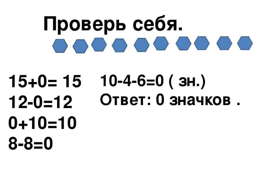 Проверь себя. 15+0= 15 12-0=12 0+10=10 8-8=0 10-4-6=0 ( зн.) Ответ: 0 значков .