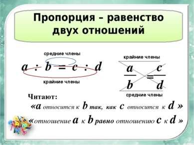 Пропорция – равенство двух отношений а : b = c : d средние члены крайние член...