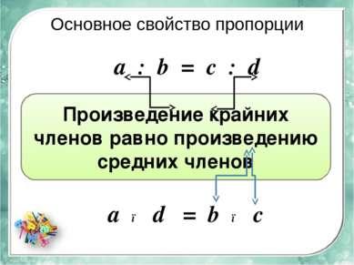 Основное свойство пропорции а ● d = b ● c Произведение крайних членов равно п...