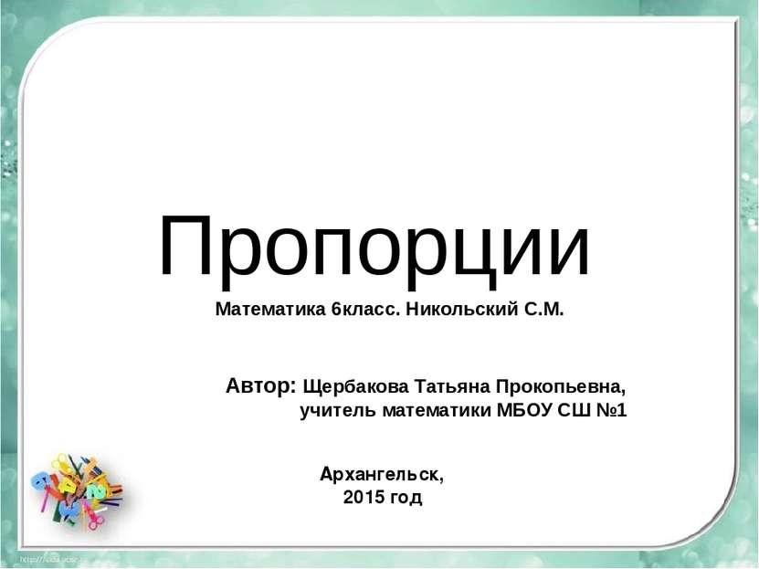 Пропорции Автор: Щербакова Татьяна Прокопьевна, учитель математики МБОУ СШ №1...