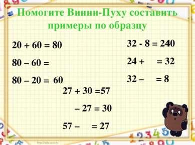 Помогите Винни-Пуху составить примеры по образцу 20 + 60 = 80 80 – 60 = 80 – ...