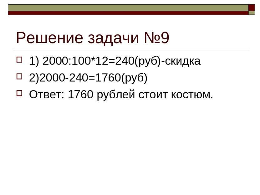 Решение задачи №9 1) 2000:100*12=240(руб)-скидка 2)2000-240=1760(руб) Ответ: ...