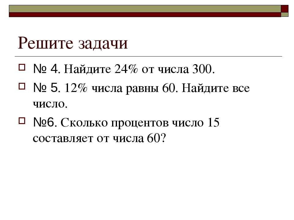 Решите задачи № 4. Найдите 24% от числа 300. № 5. 12% числа равны 60. Найдите...