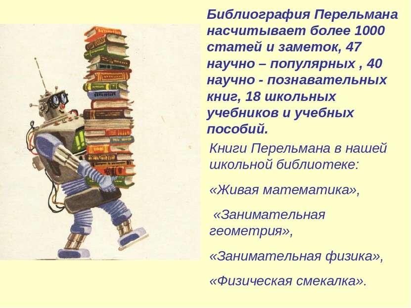 Библиография Перельмана насчитывает более 1000 статей и заметок, 47 научно – ...