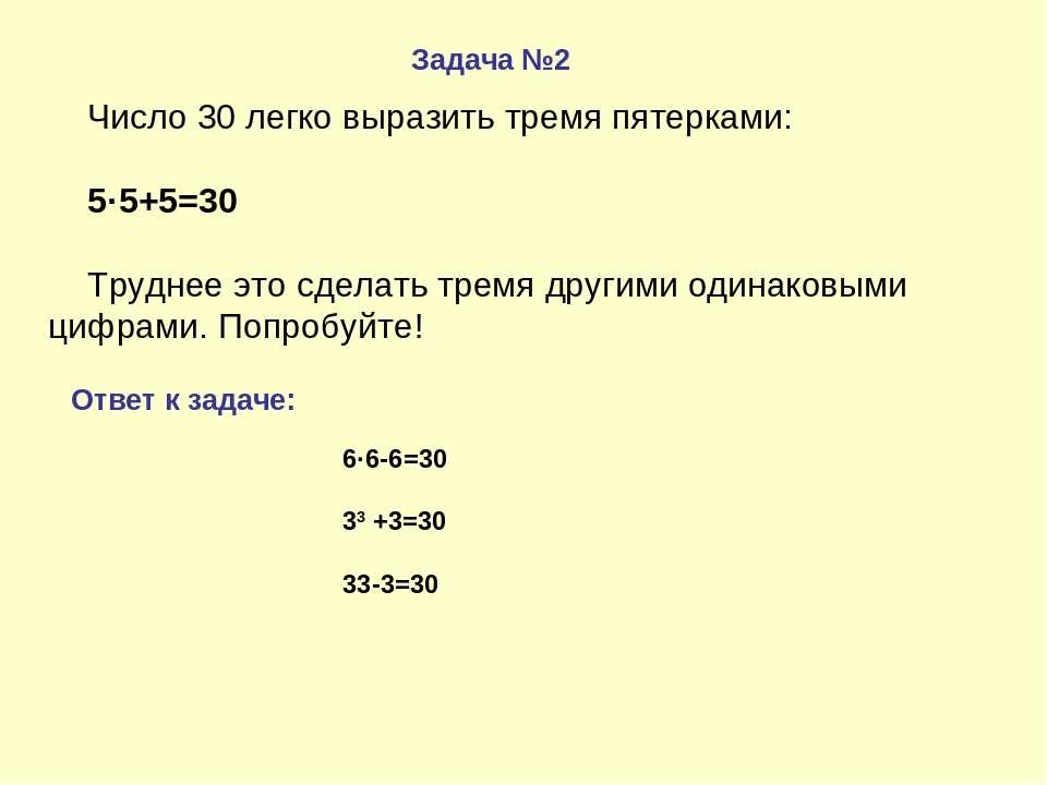 Задача №2 Ответ к задаче: Число 30 легко выразить тремя пятерками: 5·5+5=30 Т...