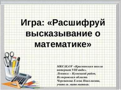 Игра: «Расшифруй высказывание о математике» МКС(К)ОУ «Краснинская школа интер...