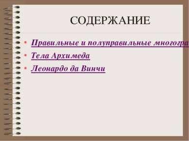 СОДЕРЖАНИЕ Правильные и полуправильные многогранники Тела Архимеда Леонардо д...