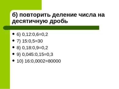 б) повторить деление числа на десятичную дробь 6) 0,12:0,6=0,2 7) 15:0,5=30 8...