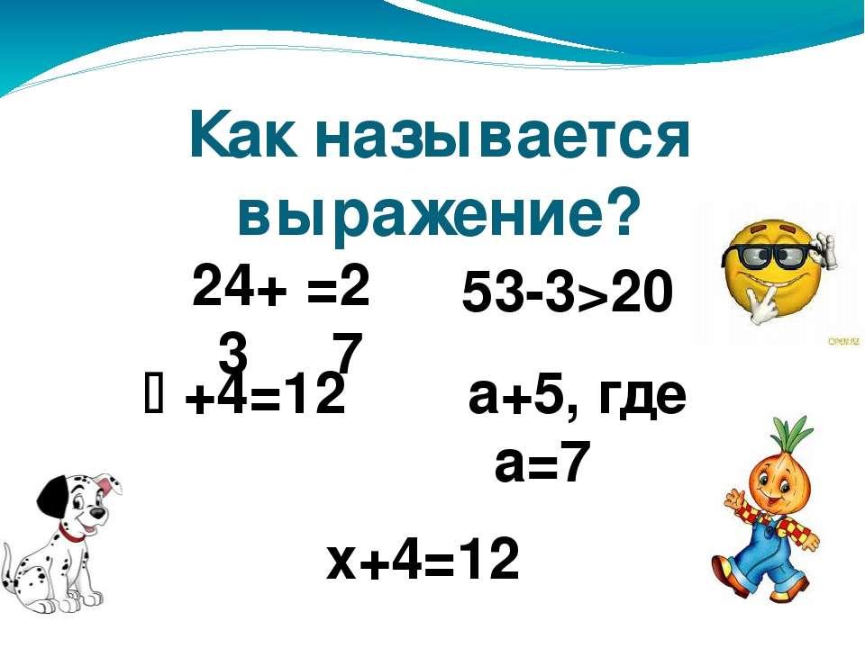 Как называется выражение? 24+3 53-3>20 +4=12 а+5, где а=7 х+4=12 =27
