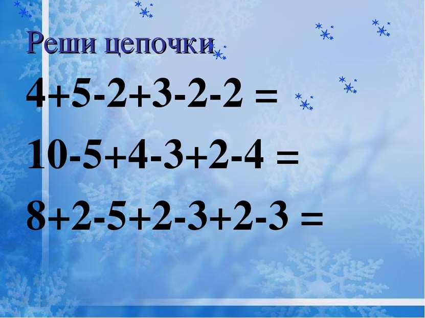 Реши цепочки 4+5-2+3-2-2 = 10-5+4-3+2-4 = 8+2-5+2-3+2-3 =