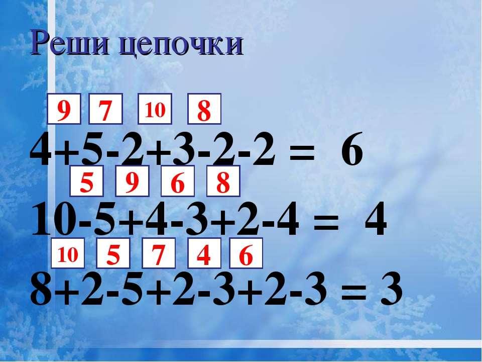 4+5-2+3-2-2 = 6 10-5+4-3+2-4 = 4 8+2-5+2-3+2-3 = 3 7 Реши цепочки 5 10 8 6 9 ...
