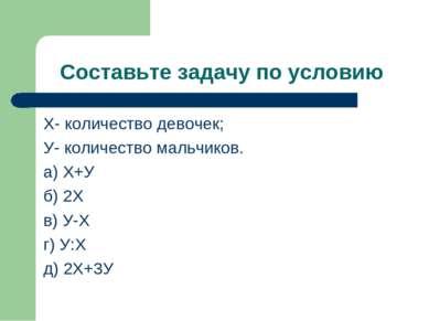 Составьте задачу по условию Х- количество девочек; У- количество мальчиков. а...