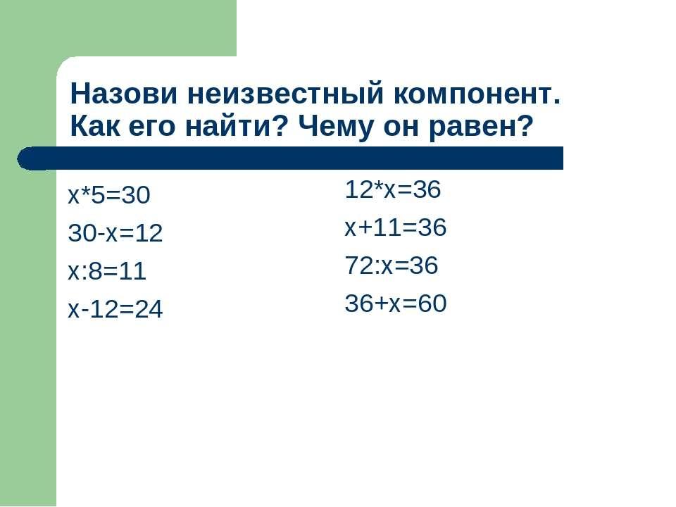 Назови неизвестный компонент. Как его найти? Чему он равен? х*5=30 30-х=12 х:...