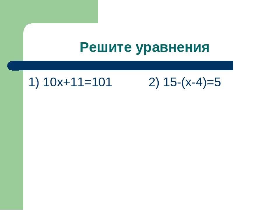 Решите уравнения 1) 10х+11=101 2) 15-(х-4)=5