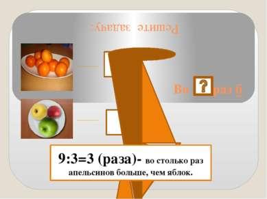 Решите задачу: Во раз б 9 шт. 3 шт.. 9:3=3 (раза)- во столько раз апельсинов ...