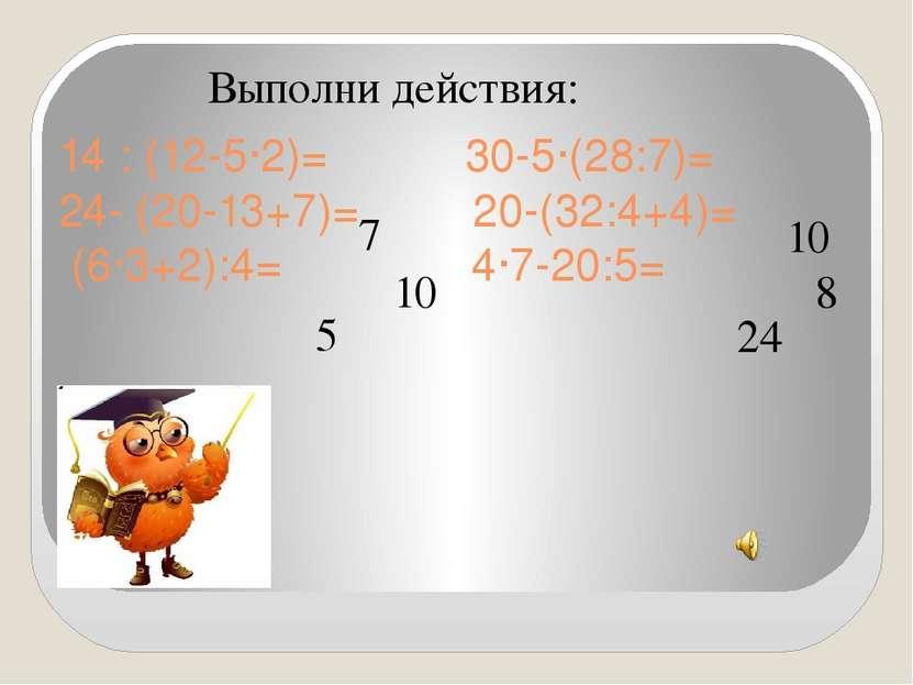 14 : (12-5∙2)= 30-5∙(28:7)= 24- (20-13+7)= 20-(32:4+4)= (6∙3+2):4= 4∙7-20:5= ...