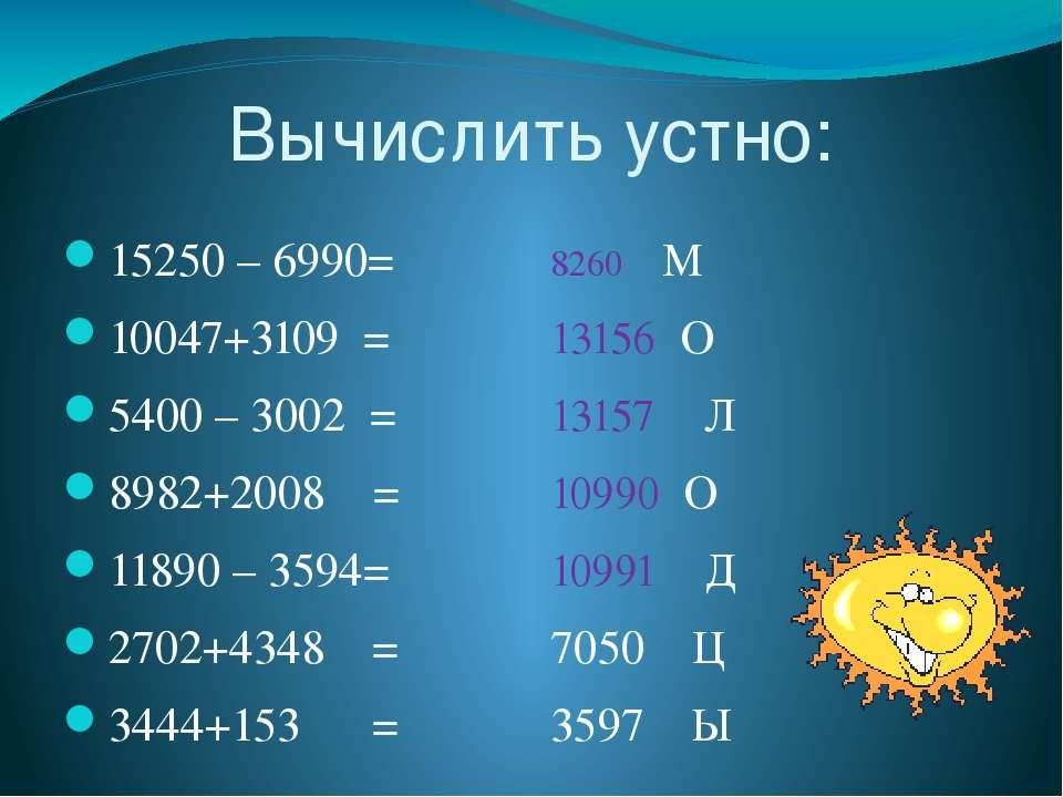 Вычислить устно: 15250 – 6990= 10047+3109 = 5400 – 3002 = 8982+2008 = 11890 –...