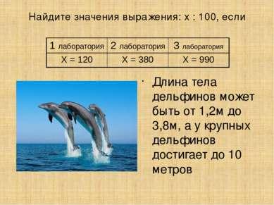 Найдите значения выражения: х : 100, если Длина тела дельфинов может быть от ...