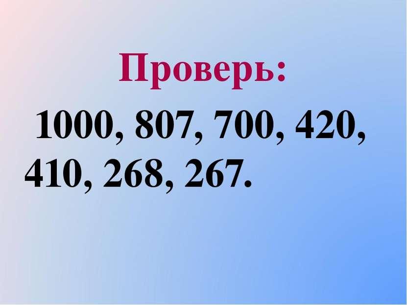 Проверь: 1000, 807, 700, 420, 410, 268, 267.