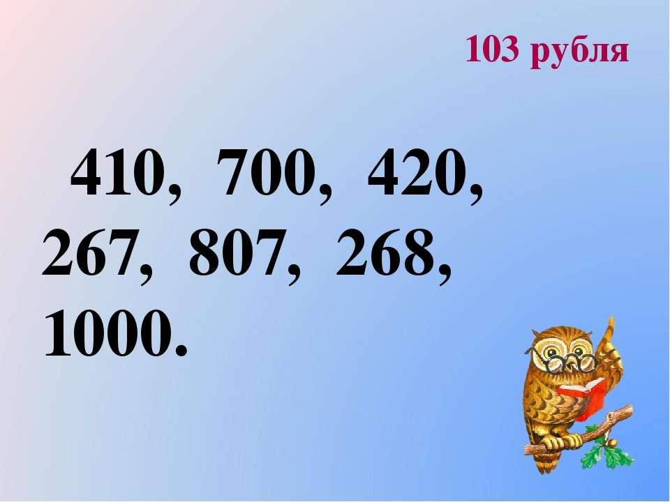 103 рубля 410, 700, 420, 267, 807, 268, 1000.