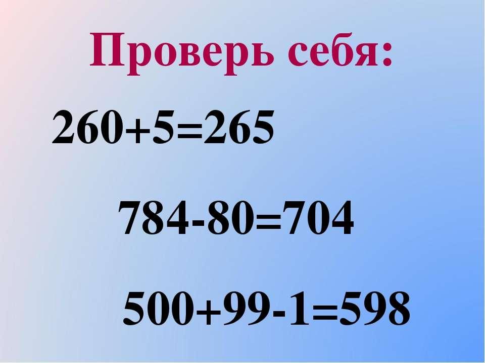 Проверь себя: 260+5=265 784-80=704 500+99-1=598