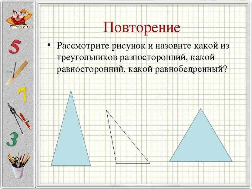Повторение Рассмотрите рисунок и назовите какой из треугольников разносторонн...