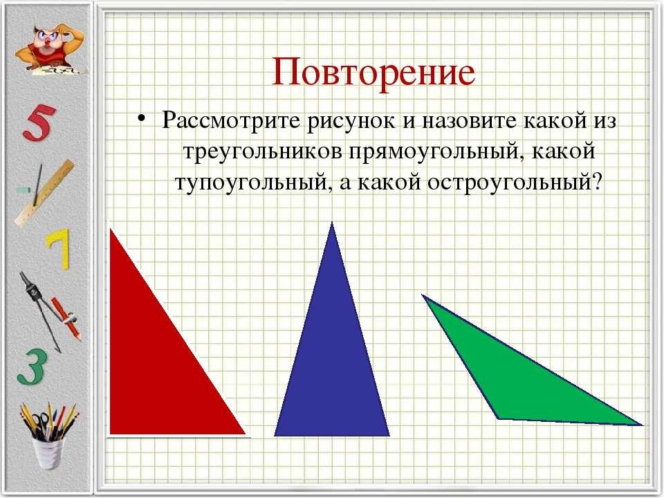 Повторение Рассмотрите рисунок и назовите какой из треугольников прямоугольны...