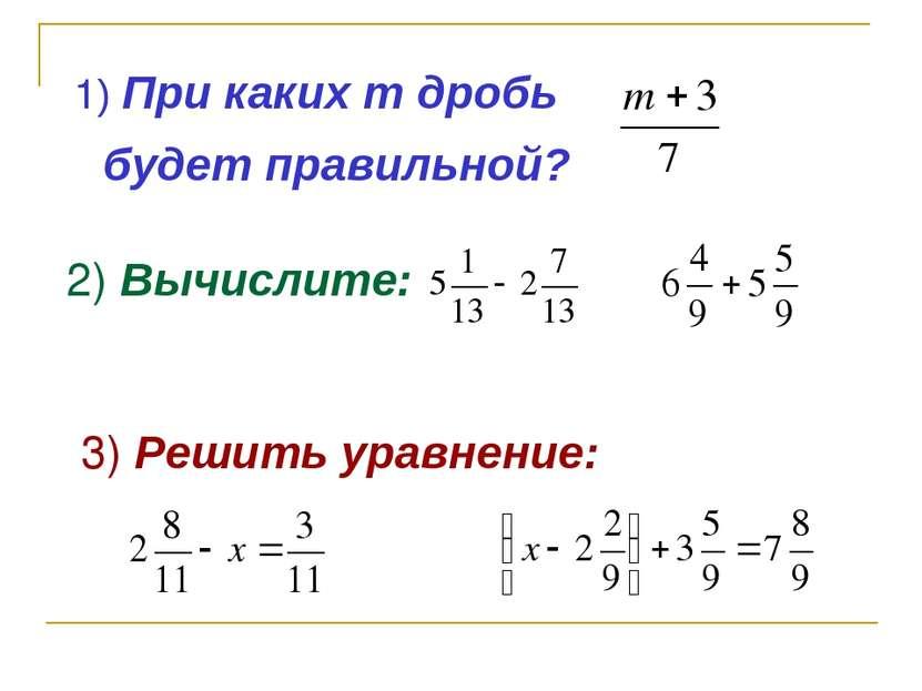 1) При каких m дробь будет правильной? 2) Вычислите: 3) Решить уравнение:
