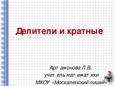 Делители и кратные Артамонова Л.В, учитель математики МКОУ «Москаленский лицей»