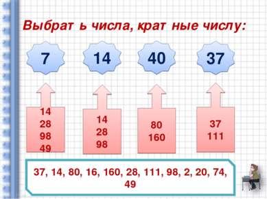 Выбрать числа, кратные числу: 7 14 40 37 37, 14, 80, 16, 160, 28, 111, 98, 2,...
