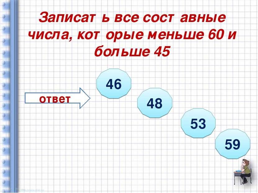 Записать все составные числа, которые меньше 60 и больше 45 ответ 46 48 53 59