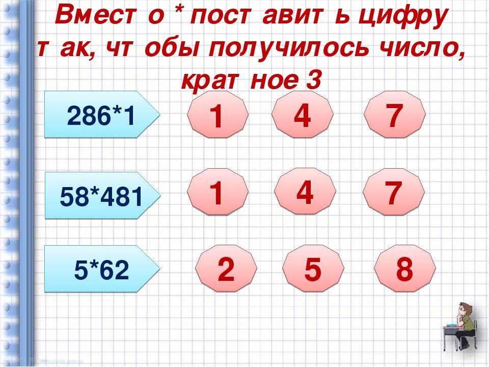 Вместо * поставить цифру так, чтобы получилось число, кратное 3 286*1 58*481 ...