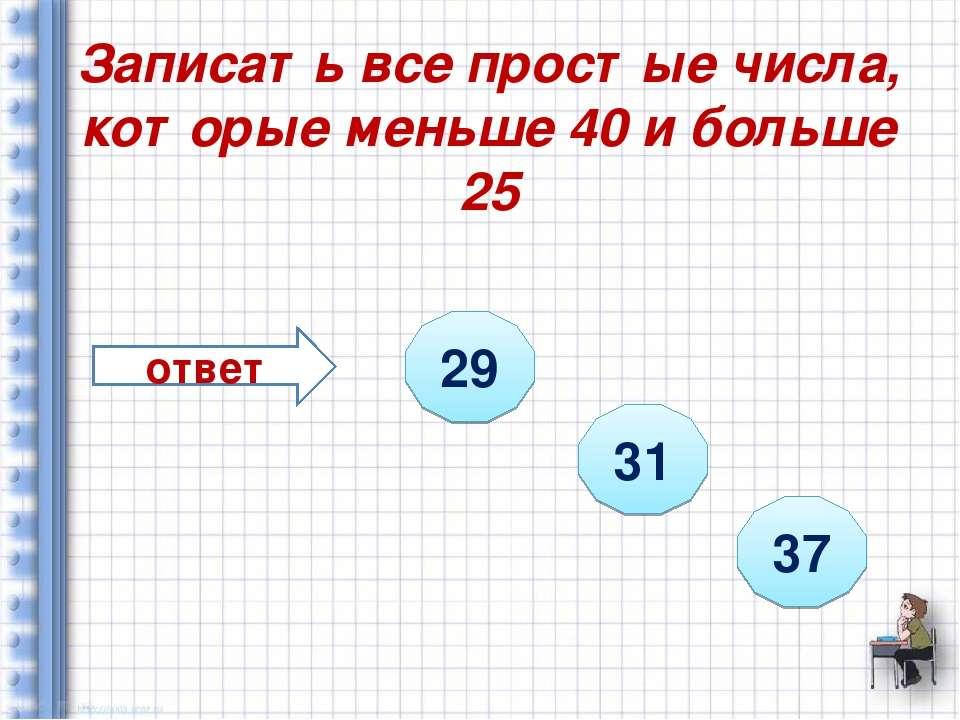 Записать все простые числа, которые меньше 40 и больше 25 ответ 29 31 37