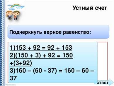 Устный счет Подчеркнуть верное равенство: 1) 153 + 92 = 92 + 153 2) (150 + 3)...