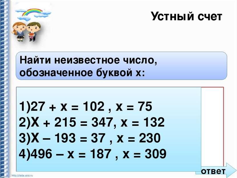 Устный счет Найти неизвестное число, обозначенное буквой x: 1) 27 + х = 102 ,...