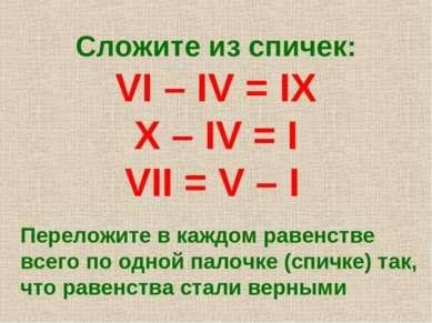 Сложите из спичек: VI – IV = IX X – IV = I VII = V – I Переложите в каждом ра...