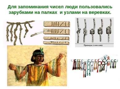 Для запоминания чисел люди пользовались зарубками на палках и узлами на верев...