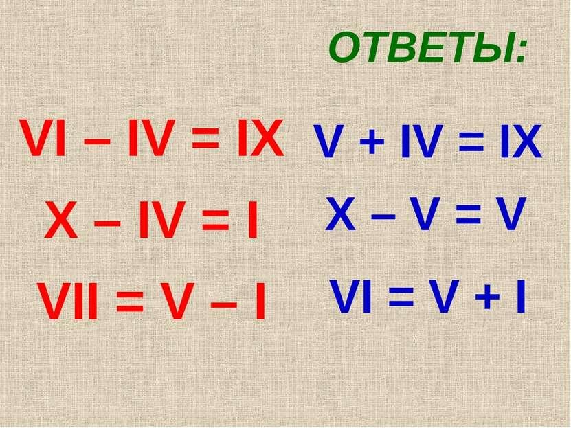 VI – IV = IX X – IV = I VII = V – I ОТВЕТЫ: V + IV = IX X – V = V VI = V + I