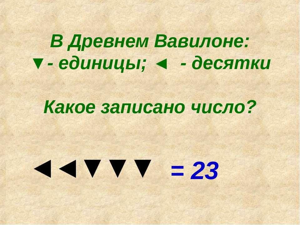 В Древнем Вавилоне: ▼- единицы; ◄ - десятки Какое записано число? = 23