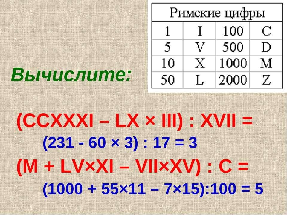 Вычислите: (CCXXXI – LX × III) : XVII = (M + LV×XI – VII×XV) : C = (231 - 60 ...