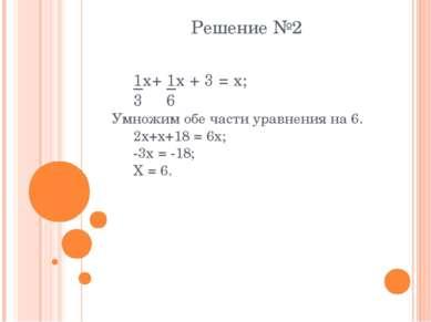 Решение №2 1x+ 1x + 3 = x; 3 6 Умножим обе части уравнения на 6. 2x+x+18 = 6x...